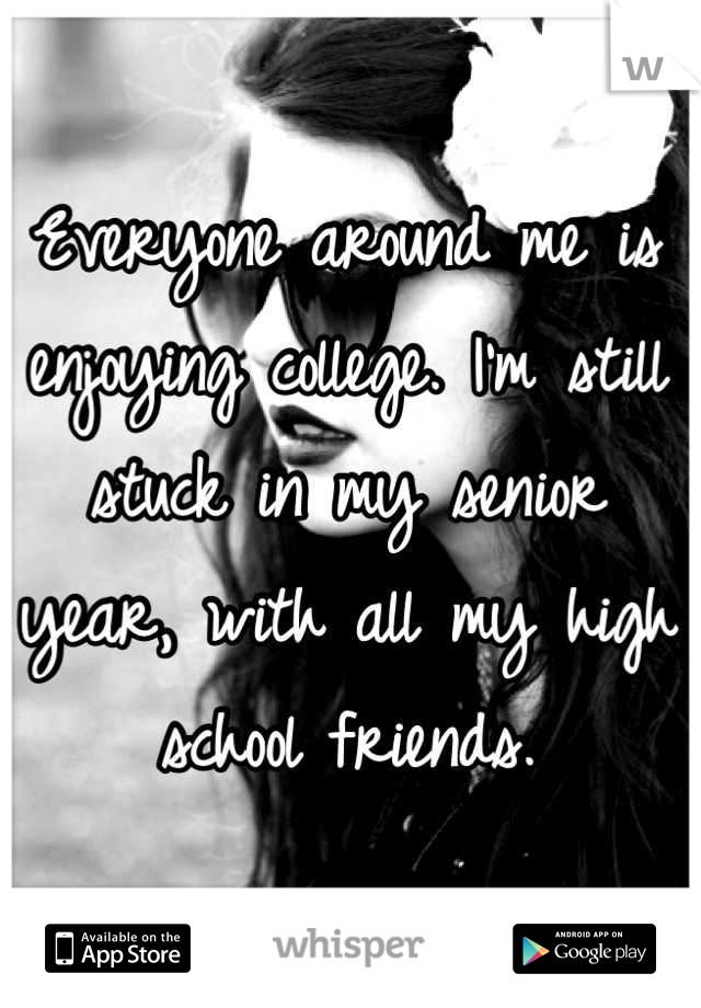 Everyone around me is enjoying college. I'm still stuck in my senior year, with all my high school friends.