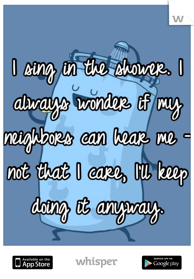 I sing in the shower. I always wonder if my neighbors can hear me - not that I care, I'll keep doing it anyway.