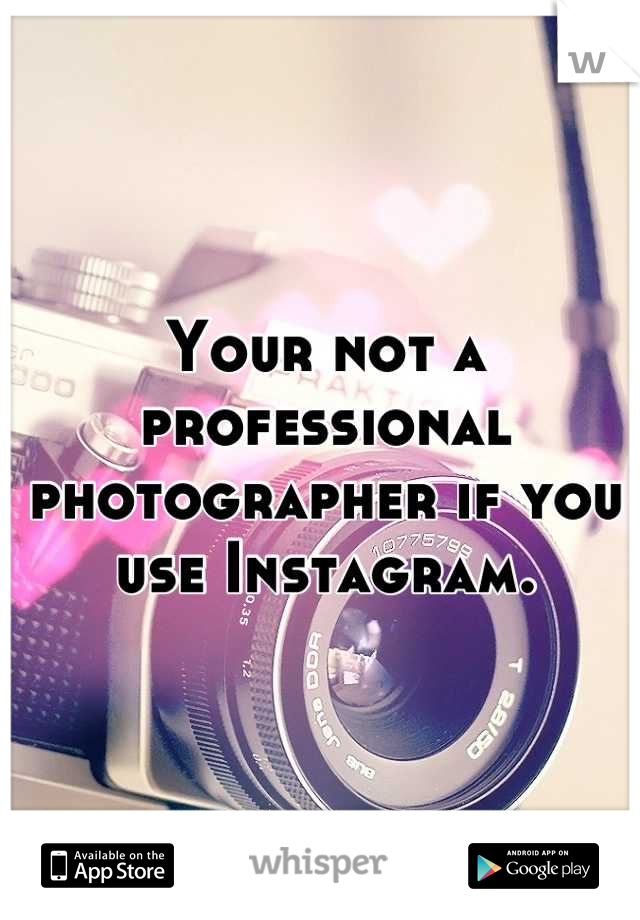 Your not a professional photographer if you use Instagram.