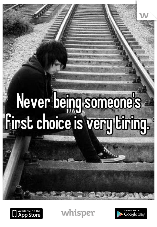 Never being someone's first choice is very tiring.