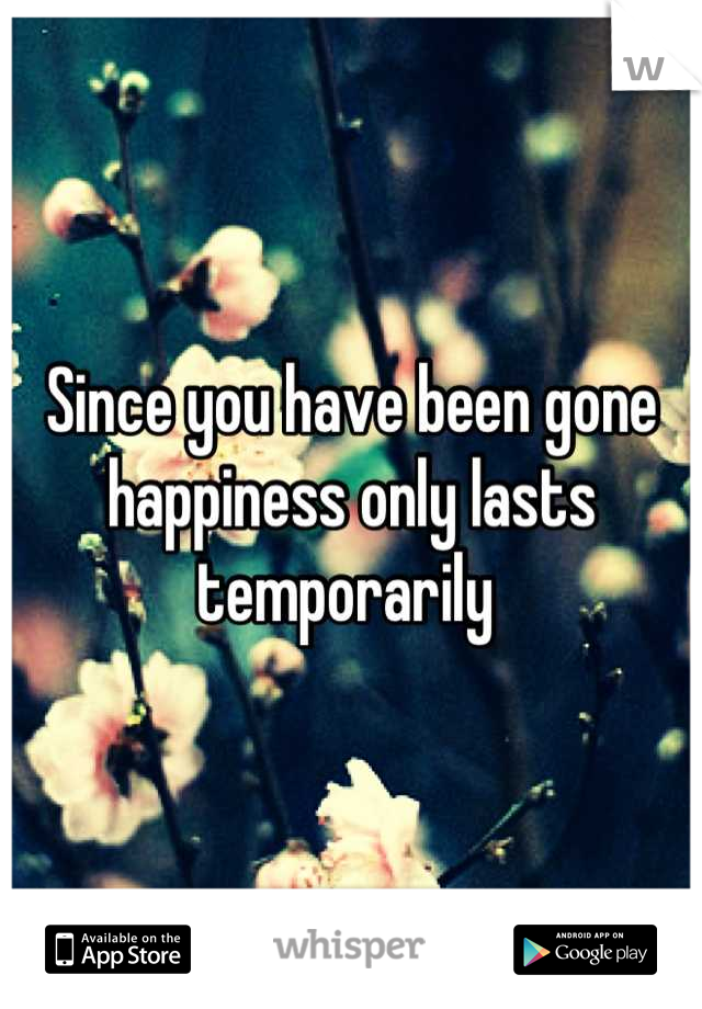 Since you have been gone happiness only lasts temporarily