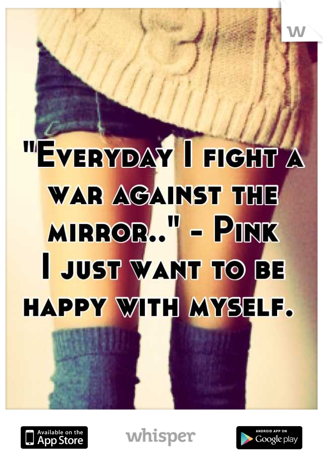"""""""Everyday I fight a war against the mirror.."""" - Pink I just want to be happy with myself."""