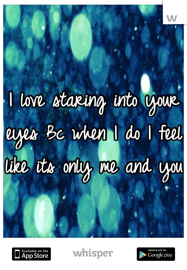 I love staring into your eyes Bc when I do I feel like its only me and you