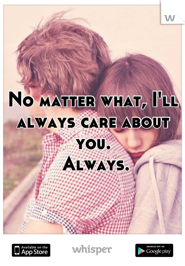 No matter what, I'll always care about you.  Always.