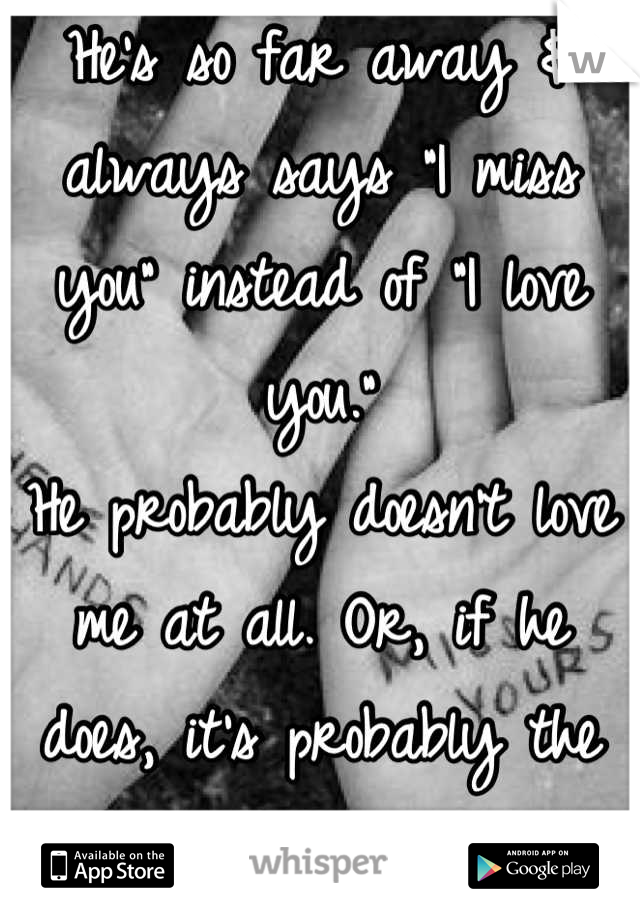 """He's so far away & always says """"I miss you"""" instead of """"I love you."""" He probably doesn't love me at all. Or, if he does, it's probably the way he loves his dog."""