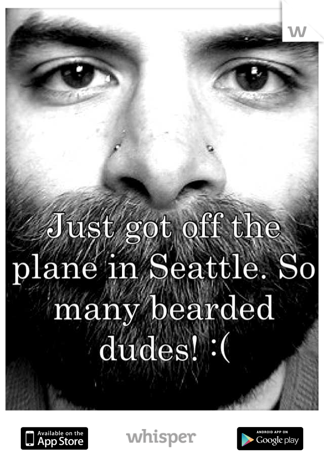 Just got off the plane in Seattle. So many bearded dudes! :(