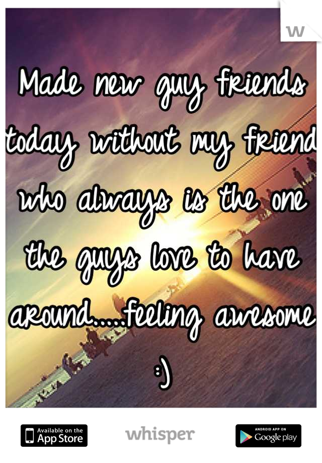 Made new guy friends today without my friend who always is the one the guys love to have around.....feeling awesome :)