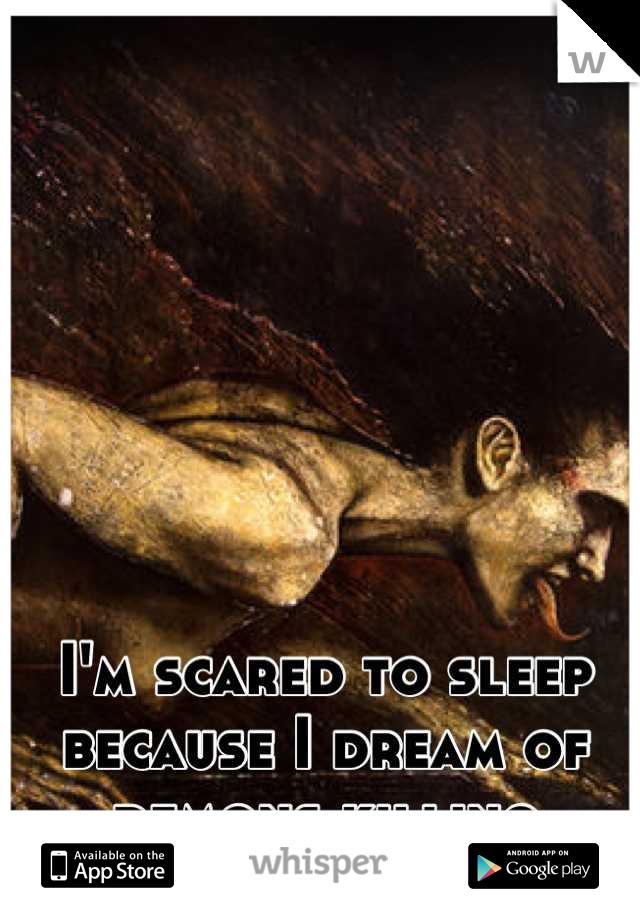 I'm scared to sleep because I dream of demons killing everyone I love.
