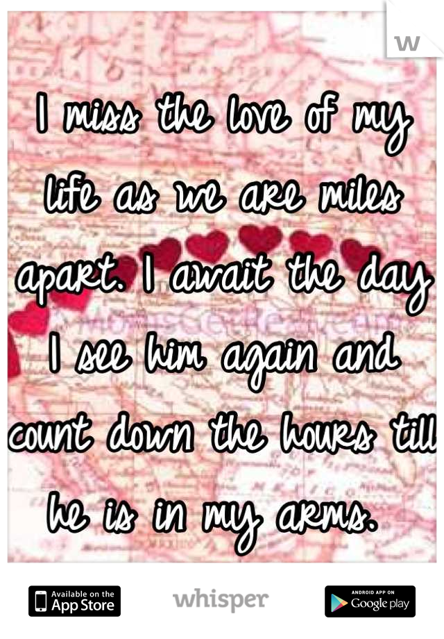 I miss the love of my life as we are miles apart. I await the day I see him again and count down the hours till he is in my arms.
