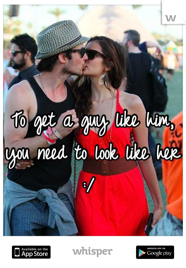 To get a guy like him, you need to look like her :/