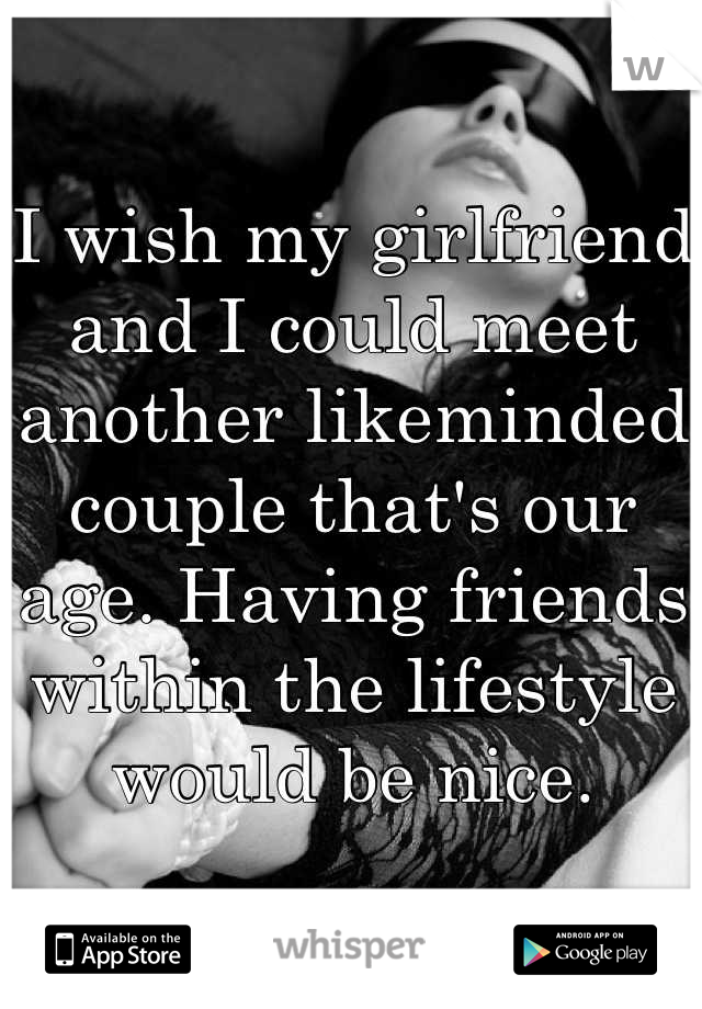 I wish my girlfriend and I could meet another likeminded couple that's our age. Having friends within the lifestyle would be nice.