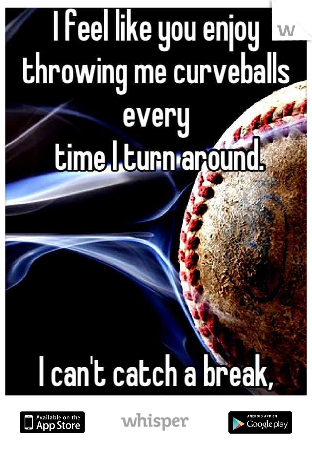 I feel like you enjoy throwing me curveballs every  time I turn around.     I can't catch a break, gimme a fastball.