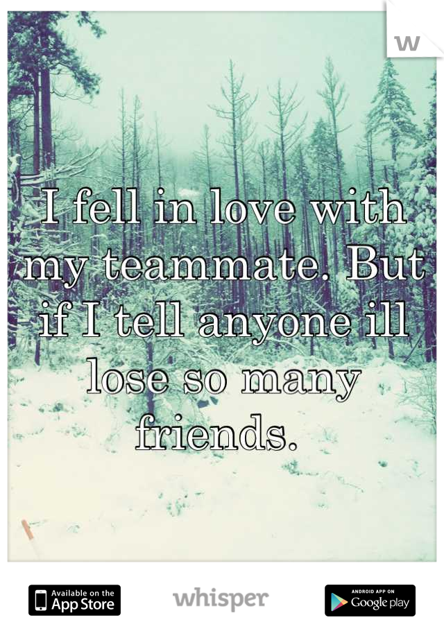 I fell in love with my teammate. But if I tell anyone ill lose so many friends.