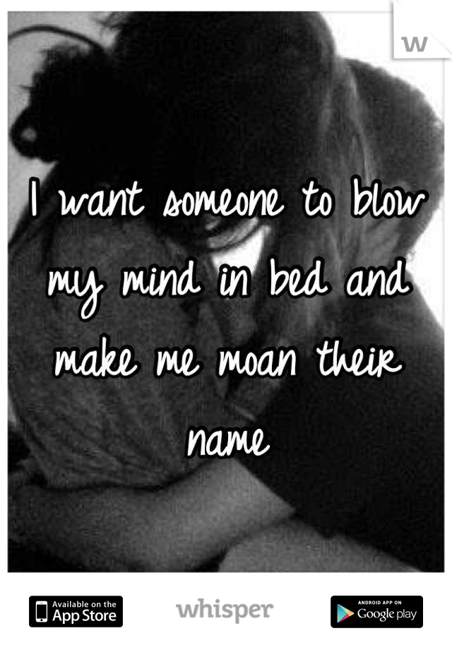 I want someone to blow my mind in bed and make me moan their name