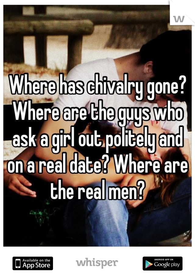 Where has chivalry gone? Where are the guys who ask a girl out politely and on a real date? Where are the real men?