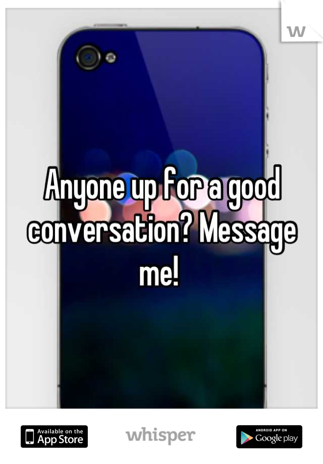 Anyone up for a good conversation? Message me!
