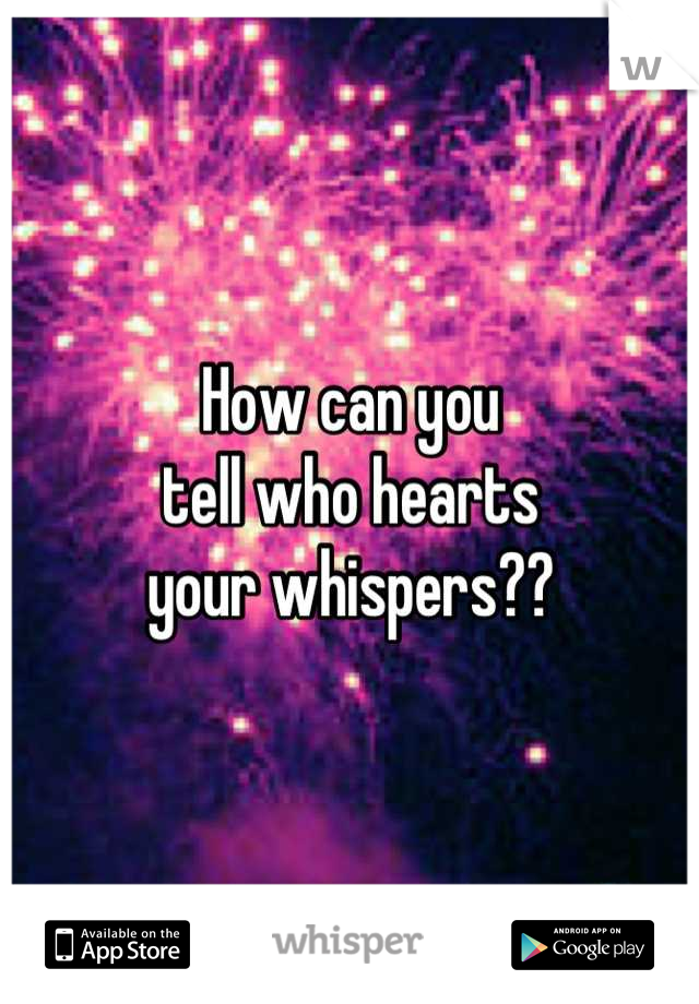 How can you tell who hearts your whispers??