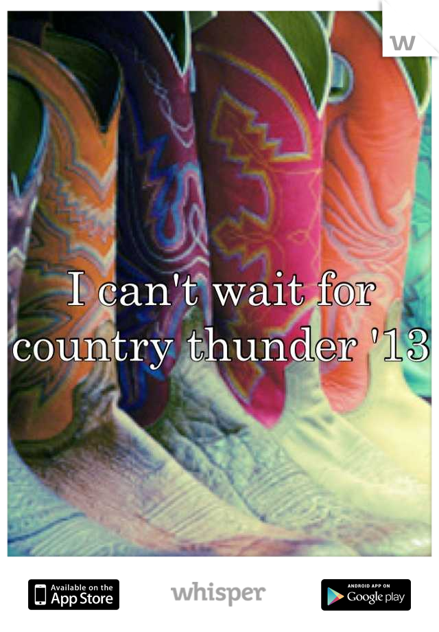 I can't wait for country thunder '13