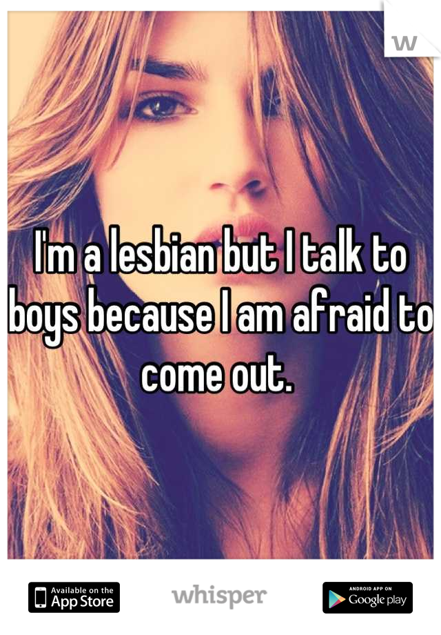 I'm a lesbian but I talk to boys because I am afraid to come out.