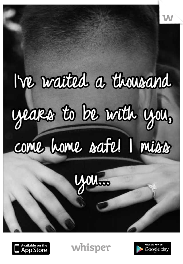 I've waited a thousand years to be with you, come home safe! I miss you...