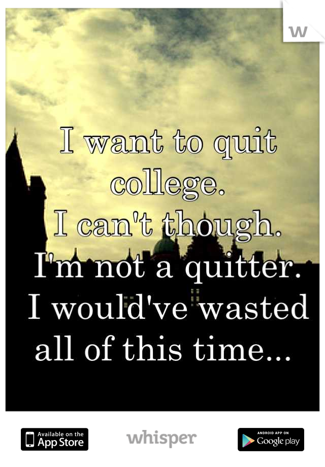 I want to quit college. I can't though. I'm not a quitter. I would've wasted all of this time...