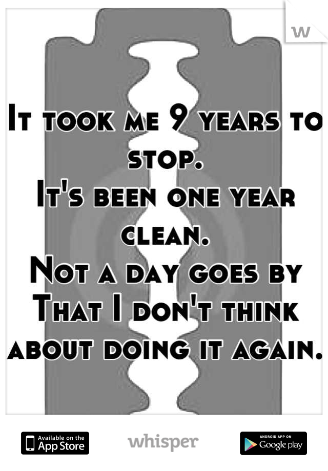 It took me 9 years to stop. It's been one year clean. Not a day goes by That I don't think about doing it again.