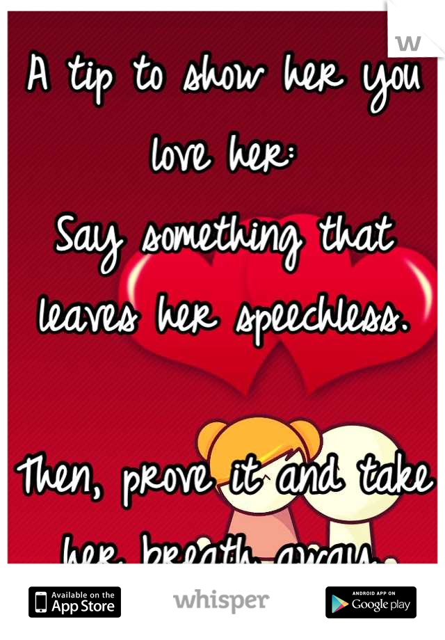 A tip to show her you love her: Say something that leaves her speechless.  Then, prove it and take her breath away.