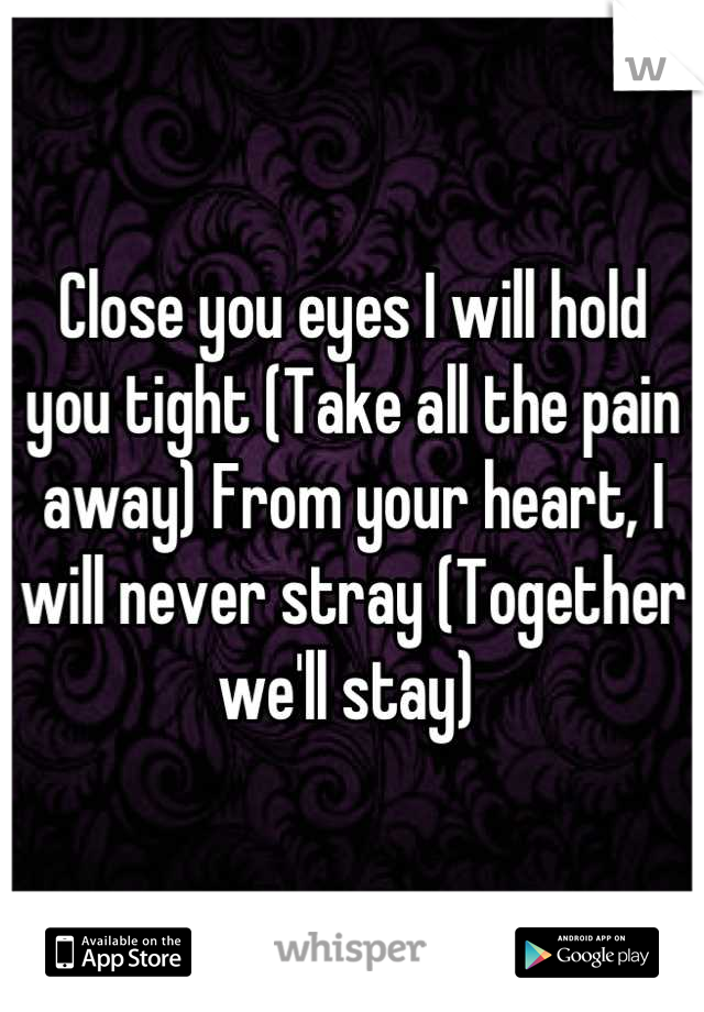 Close you eyes I will hold you tight (Take all the pain away) From your heart, I will never stray (Together we'll stay)