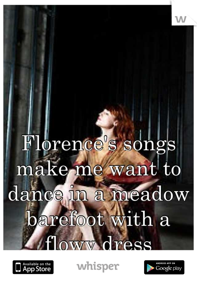 Florence's songs make me want to dance in a meadow barefoot with a flowy dress