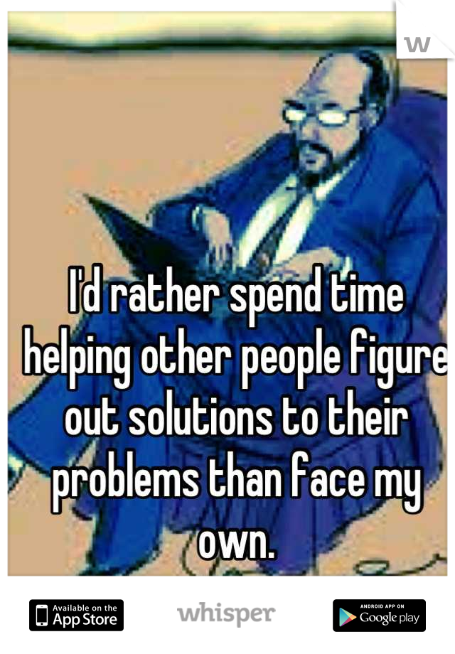 I'd rather spend time helping other people figure out solutions to their problems than face my own.