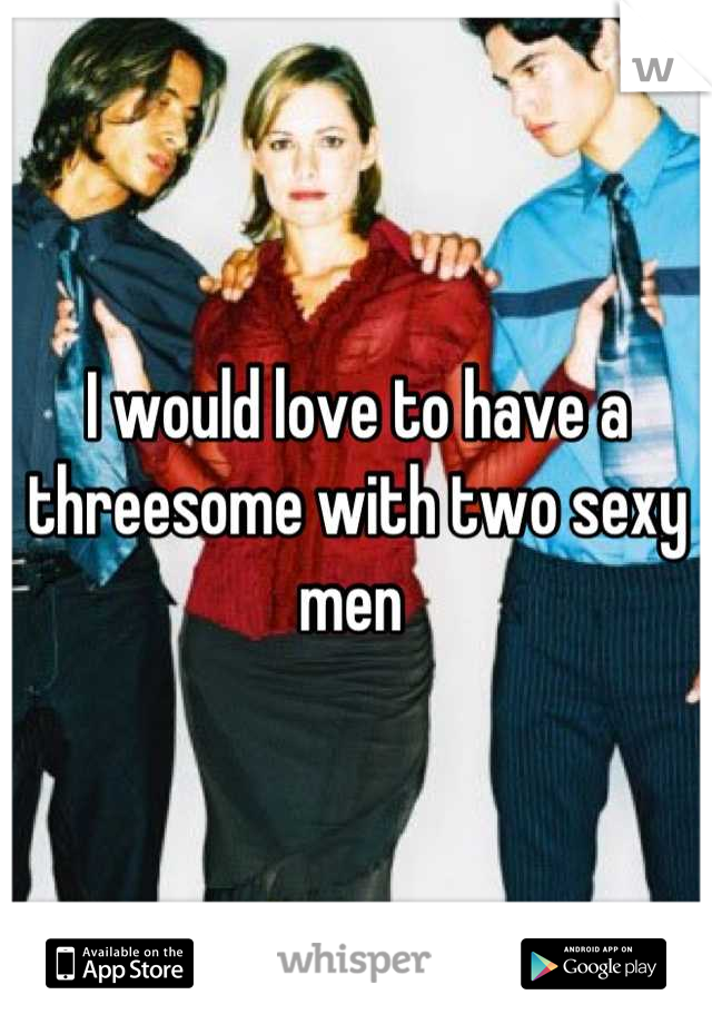 I would love to have a threesome with two sexy men