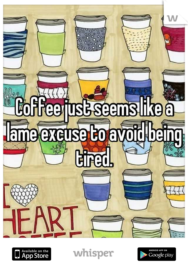 Coffee just seems like a lame excuse to avoid being tired.