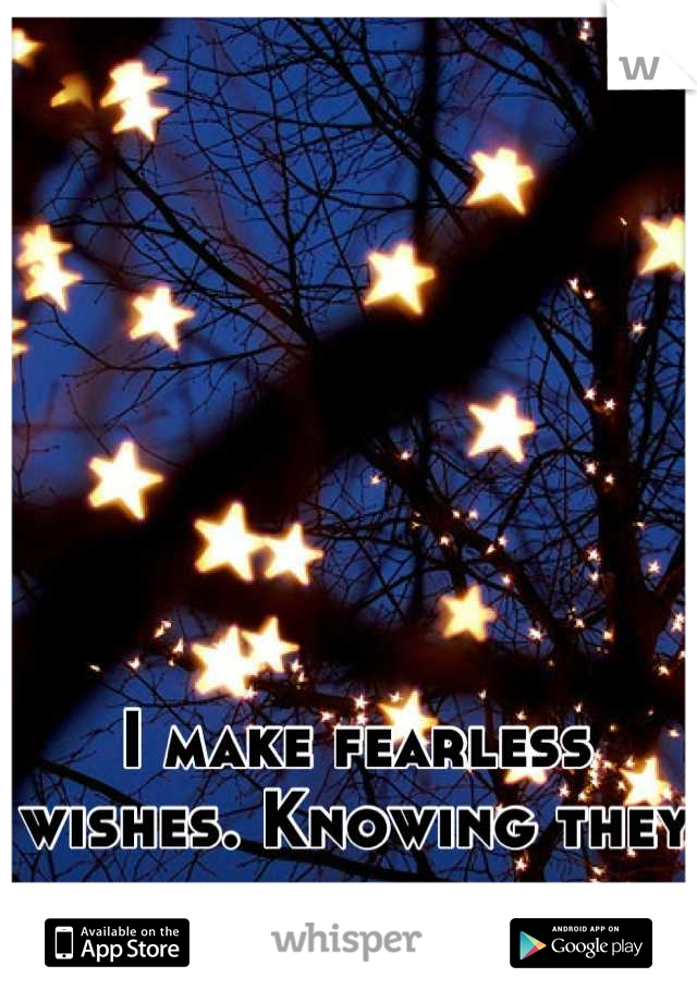 I make fearless wishes. Knowing they will never come true.