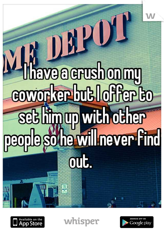 I have a crush on my coworker but I offer to set him up with other people so he will never find out.