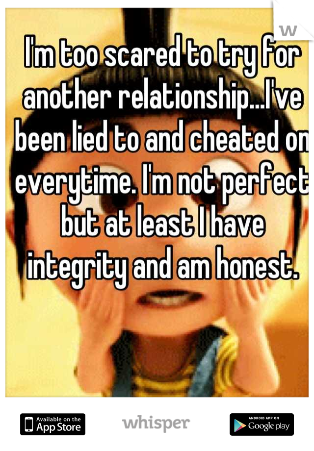 I'm too scared to try for another relationship...I've been lied to and cheated on everytime. I'm not perfect but at least I have integrity and am honest.