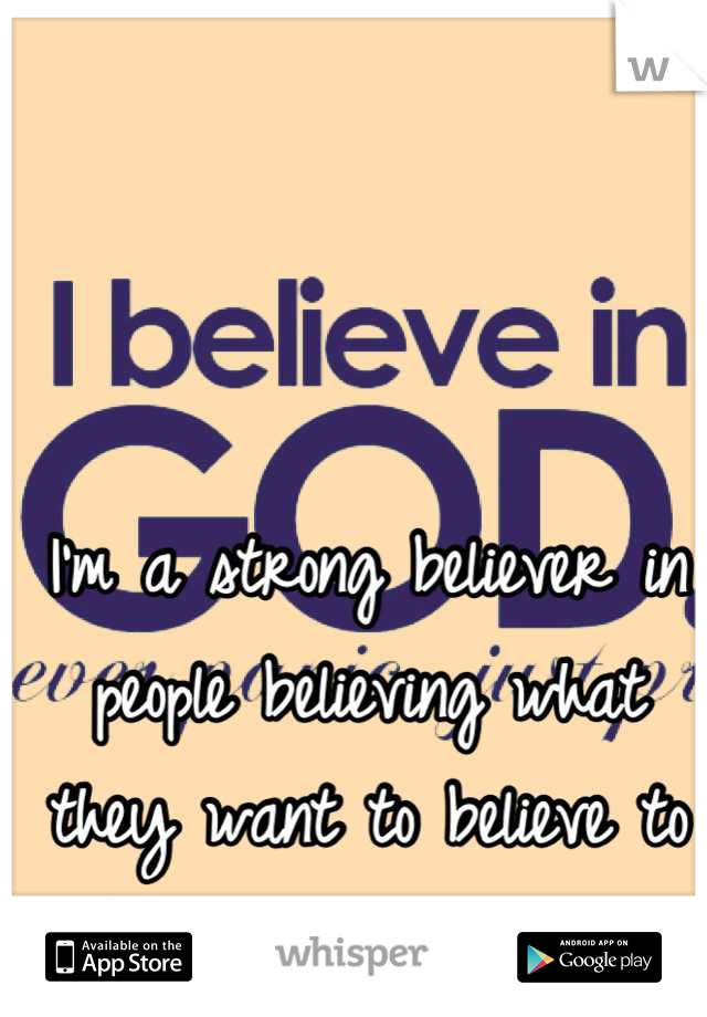 I'm a strong believer in people believing what they want to believe to make their lives easier.