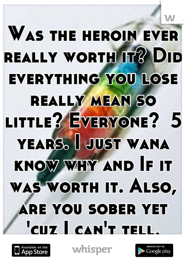 Was the heroin ever really worth it? Did everything you lose really mean so little? Everyone?  5 years. I just wana know why and If it was worth it. Also, are you sober yet 'cuz I can't tell.