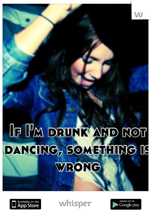 If I'm drunk and not dancing, something is wrong