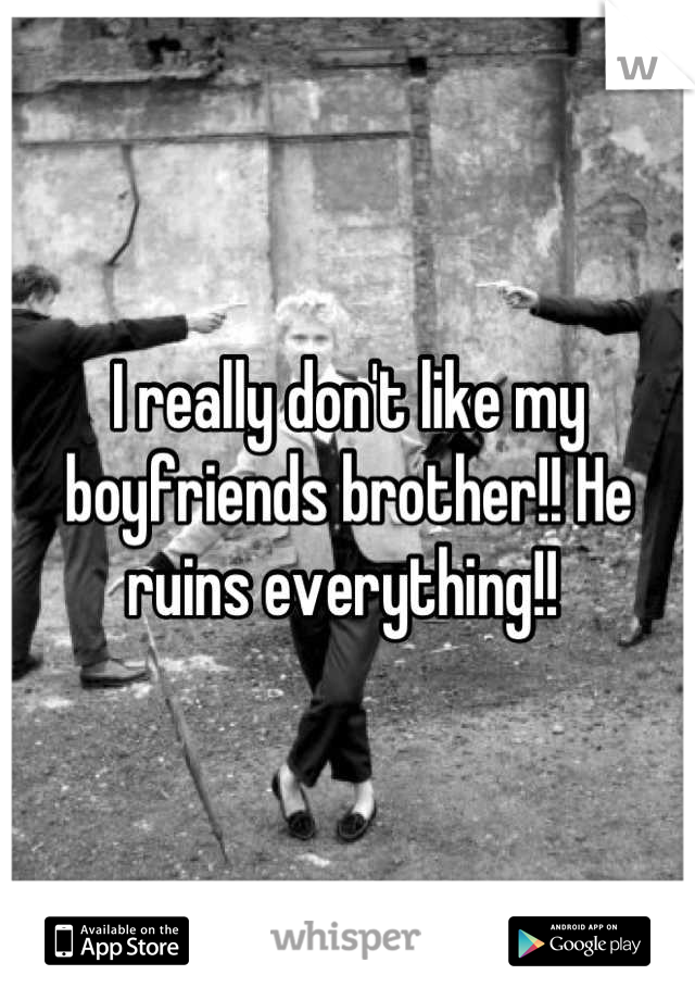 I really don't like my boyfriends brother!! He ruins everything!!