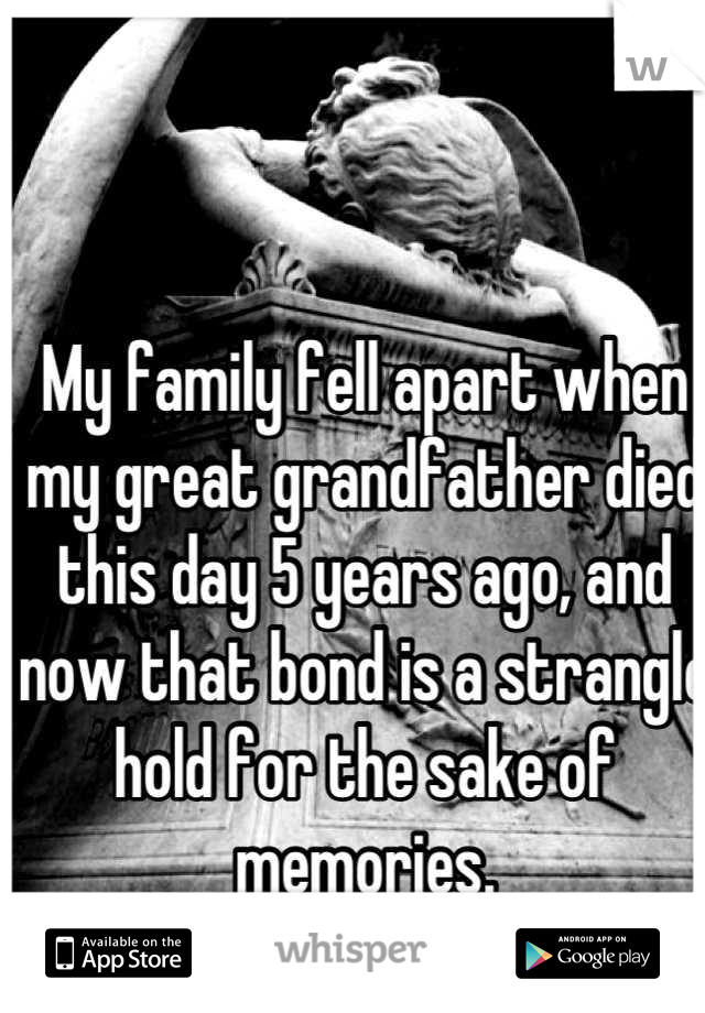 My family fell apart when my great grandfather died this day 5 years ago, and now that bond is a strangle hold for the sake of memories. I can't wait to leave here.