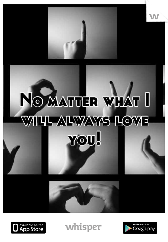 No matter what I will always love you!