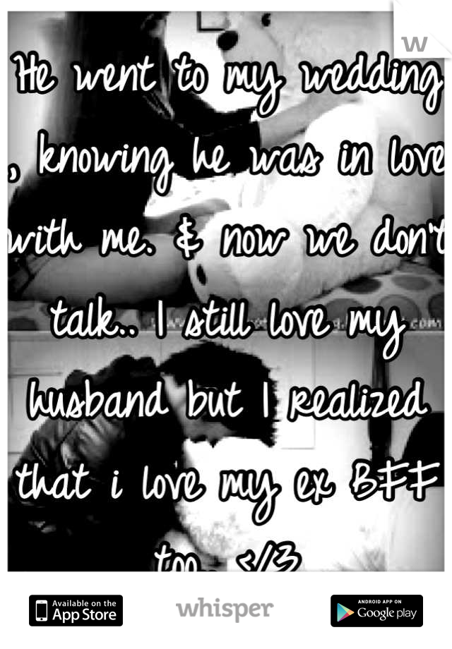He went to my wedding , knowing he was in love with me. & now we don't talk.. I still love my husband but I realized that i love my ex BFF  too.. </3