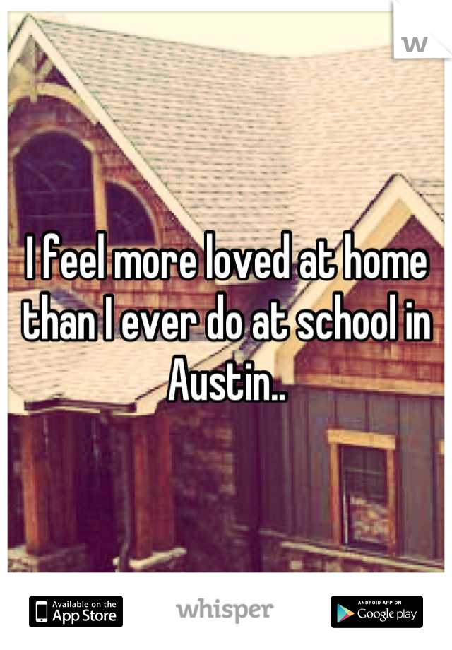 I feel more loved at home than I ever do at school in Austin..