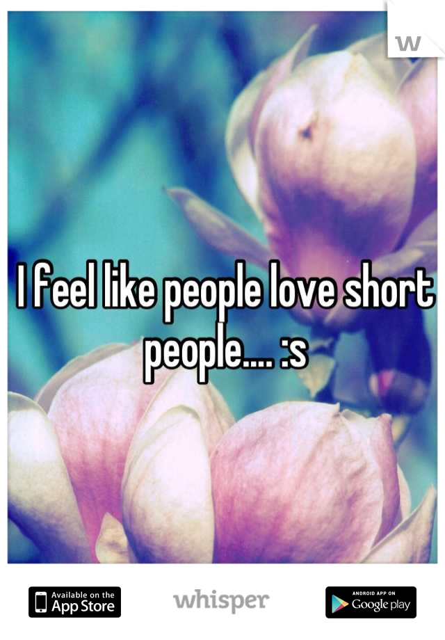 I feel like people love short people.... :s