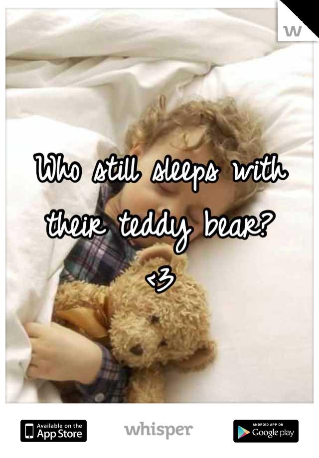 Who still sleeps with their teddy bear? <3