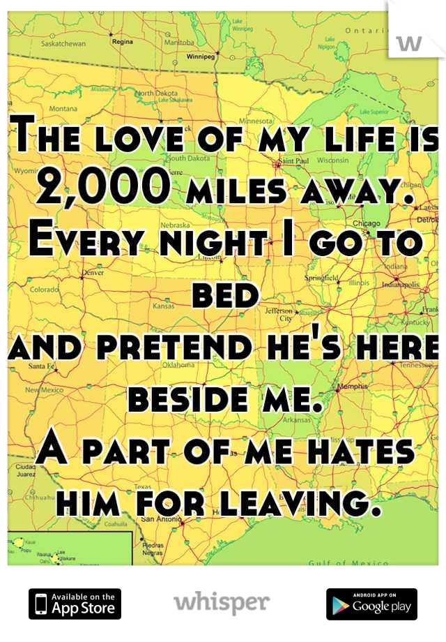 The love of my life is 2,000 miles away.  Every night I go to bed  and pretend he's here beside me.  A part of me hates him for leaving.