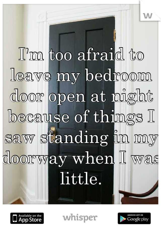 I'm too afraid to leave my bedroom door open at night because of things I saw standing in my doorway when I was little.