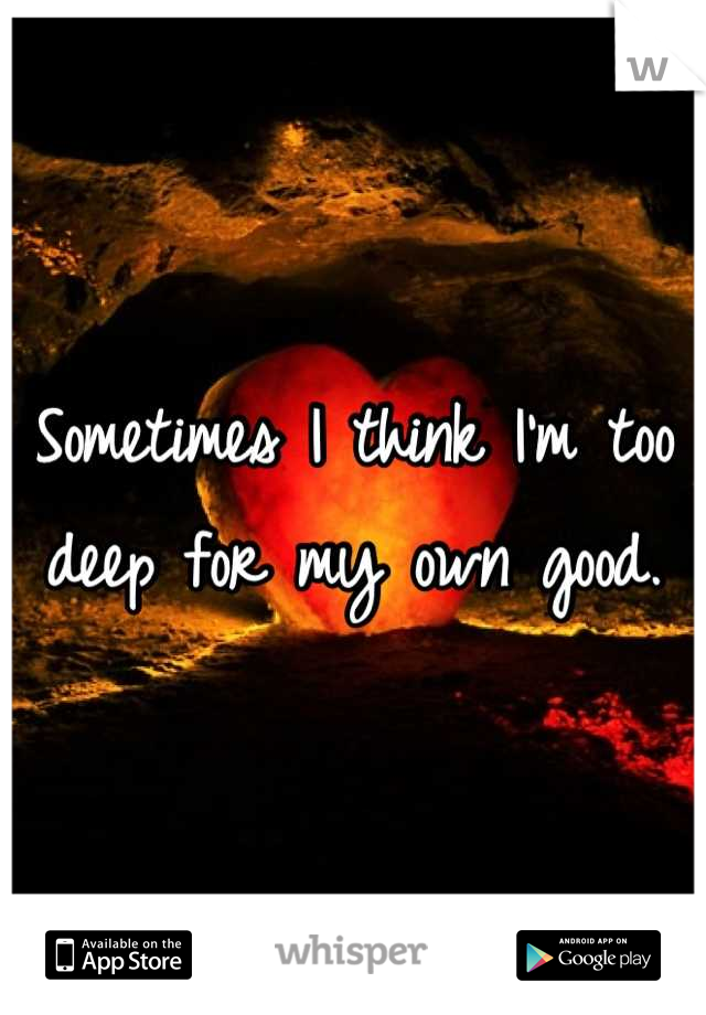 Sometimes I think I'm too deep for my own good.