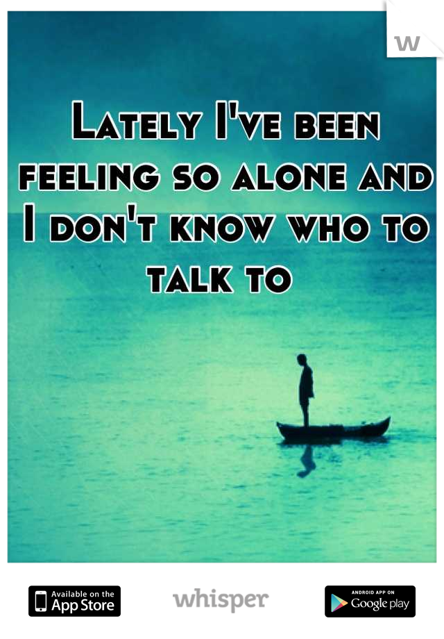 Lately I've been feeling so alone and I don't know who to talk to