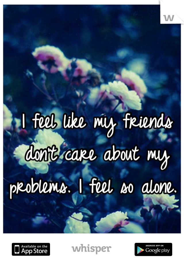 I feel like my friends don't care about my problems. I feel so alone.